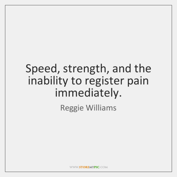 Speed, strength, and the inability to register pain immediately.
