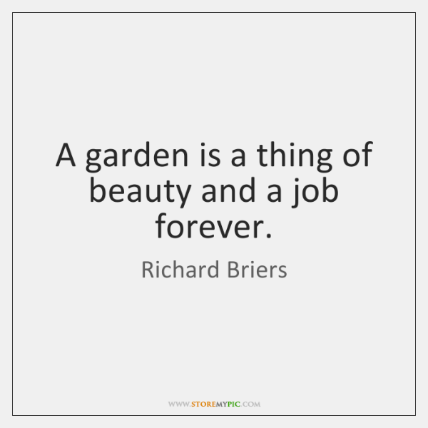 A garden is a thing of beauty and a job forever.