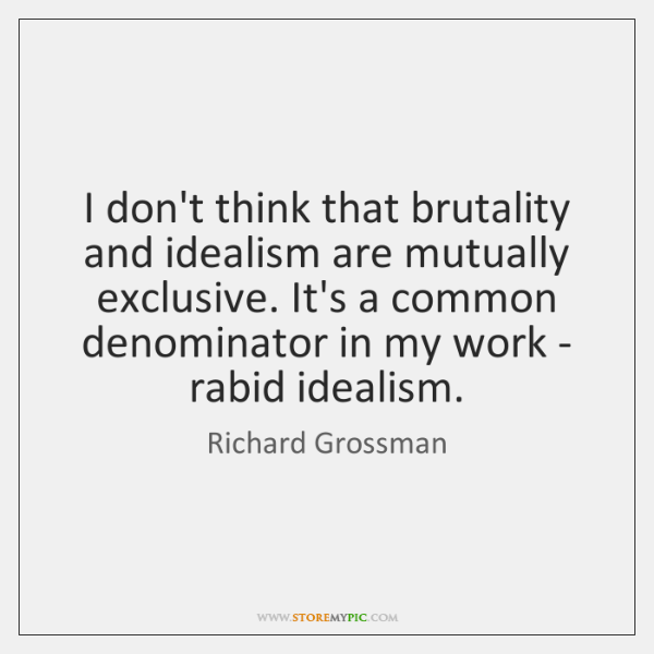 I don't think that brutality and idealism are mutually exclusive. It's a ...