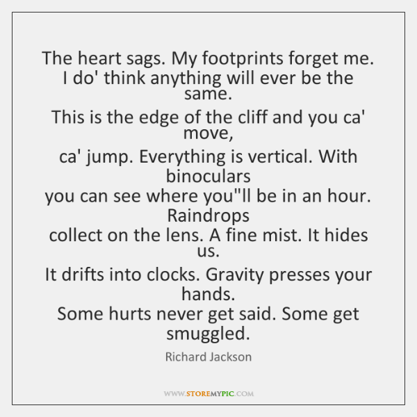 The heart sags. My footprints forget me.  I do' think anything will ...