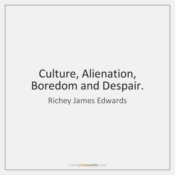 Culture, Alienation, Boredom and Despair.