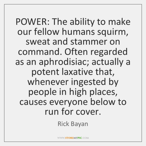 POWER: The ability to make our fellow humans squirm, sweat and stammer ...