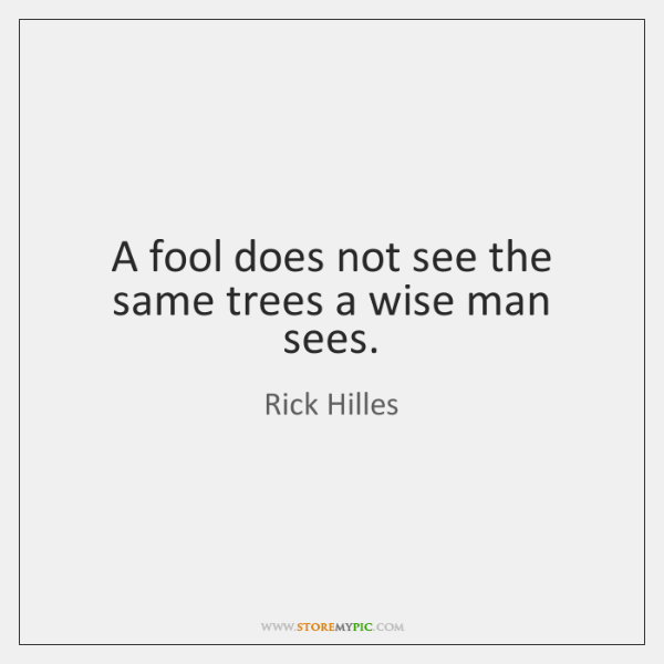 A fool does not see the same trees a wise man sees.