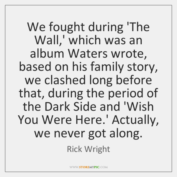 We fought during 'The Wall,' which was an album Waters wrote, ...