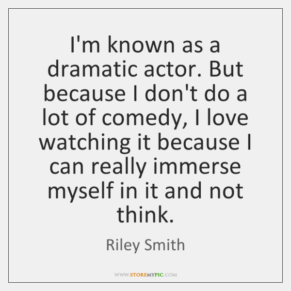 I'm known as a dramatic actor. But because I don't do a ...