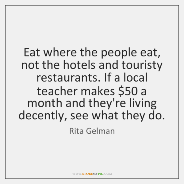 Eat where the people eat, not the hotels and touristy restaurants. If ...
