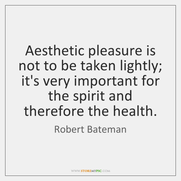 Aesthetic pleasure is not to be taken lightly; it's very important for ...
