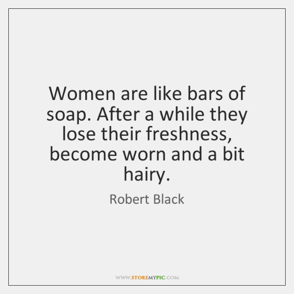 Women are like bars of soap. After a while they lose their ...