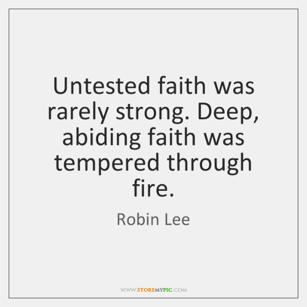 Untested faith was rarely strong. Deep, abiding faith was tempered through fire.