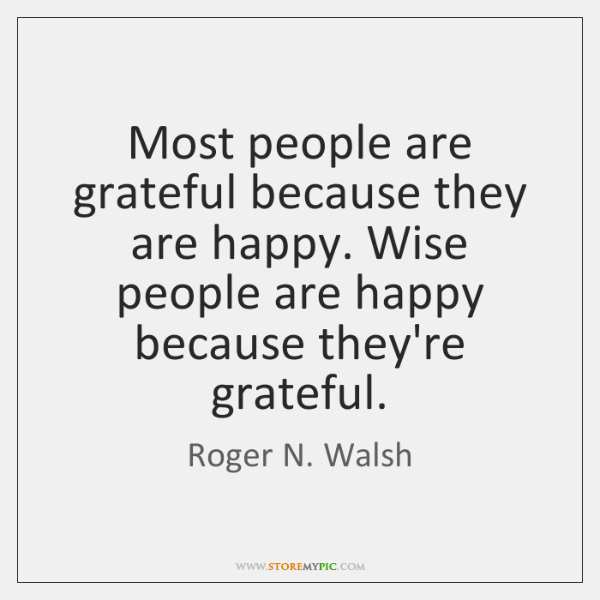 Most people are grateful because they are happy. Wise people are happy ...