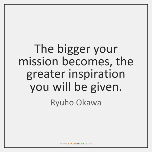 The bigger your mission becomes, the greater inspiration you will be given.
