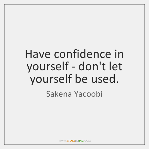 Have confidence in yourself - don't let yourself be used.