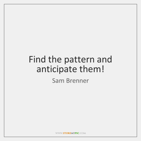 Find the pattern and anticipate them!