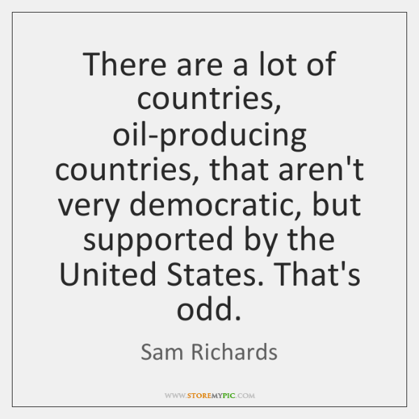 There are a lot of countries, oil-producing countries, that aren't very democratic, ...