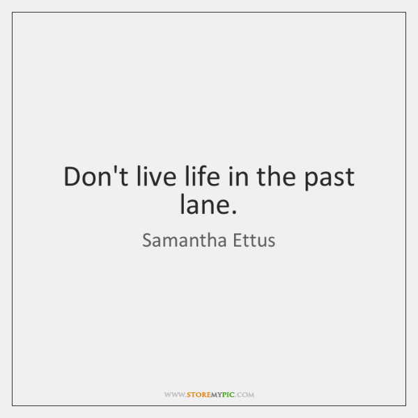 Don't live life in the past lane.