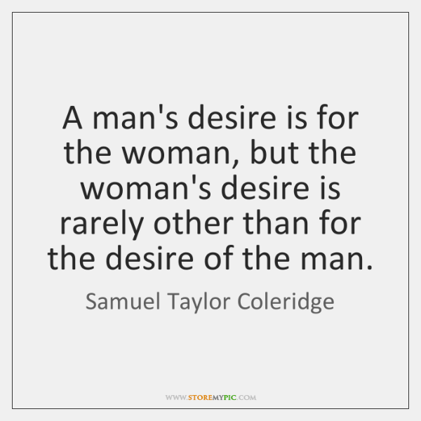 A man's desire is for the woman, but the woman's desire is ...