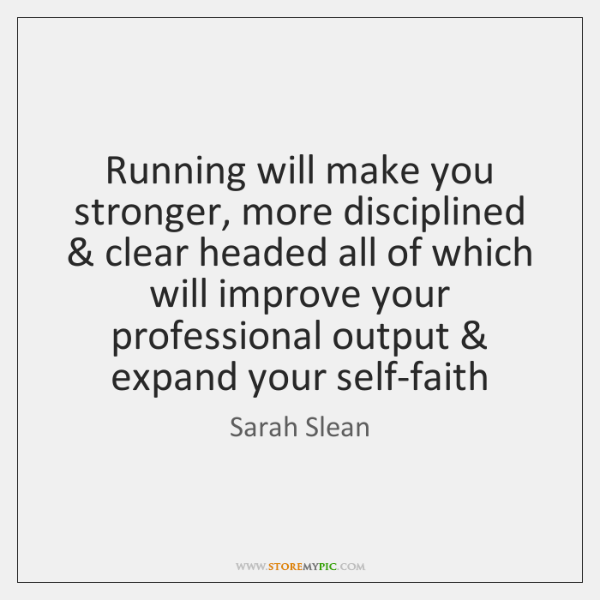 Running will make you stronger, more disciplined & clear headed all of which ...