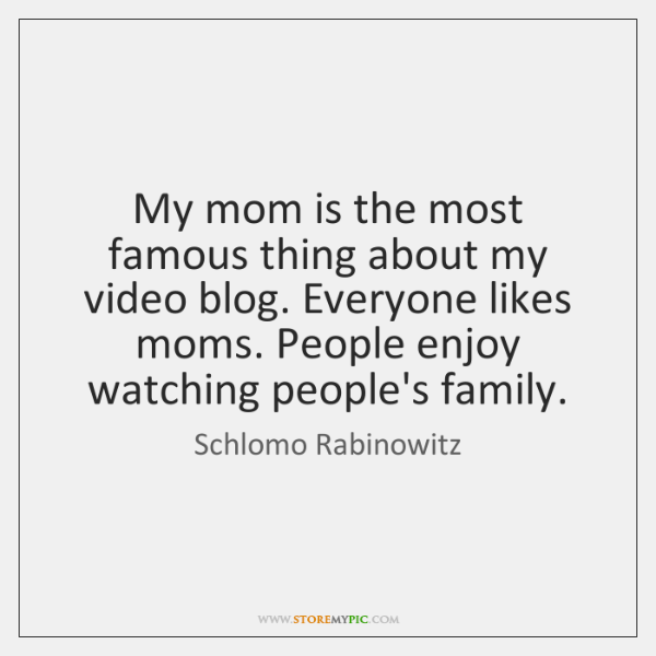 My mom is the most famous thing about my video blog. Everyone ...