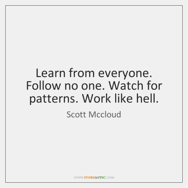 Learn from everyone. Follow no one. Watch for patterns. Work like hell.