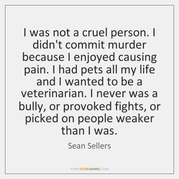 I was not a cruel person. I didn't commit murder because I ...