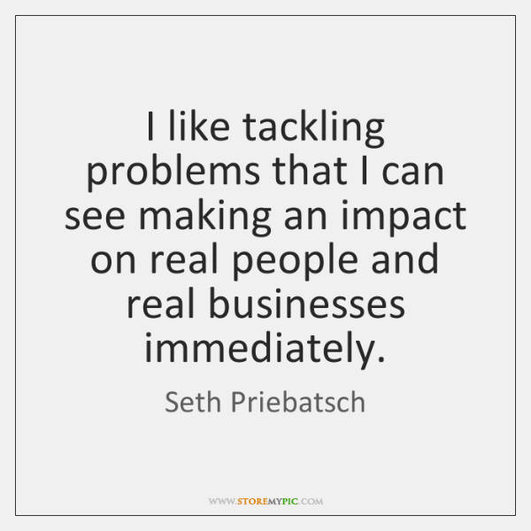 I like tackling problems that I can see making an impact on ...
