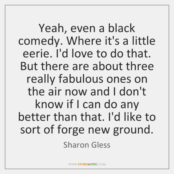 Yeah, even a black comedy. Where it's a little eerie. I'd love ...