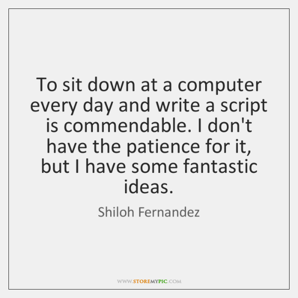 To sit down at a computer every day and write a script ...