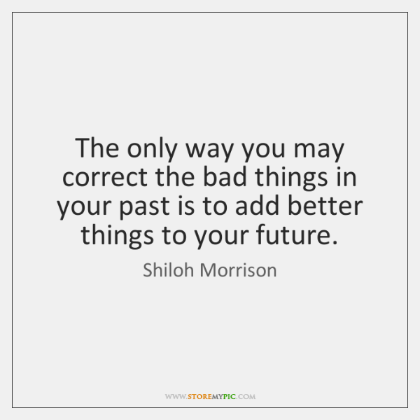 The only way you may correct the bad things in your past ...