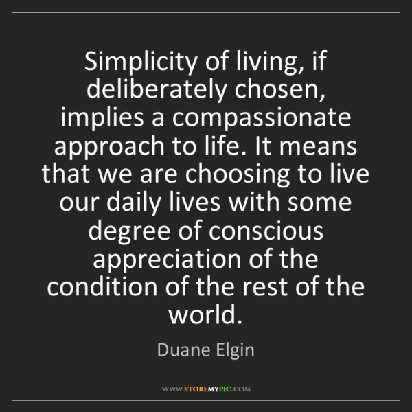 Duane Elgin: Simplicity of living, if deliberately chosen, implies...