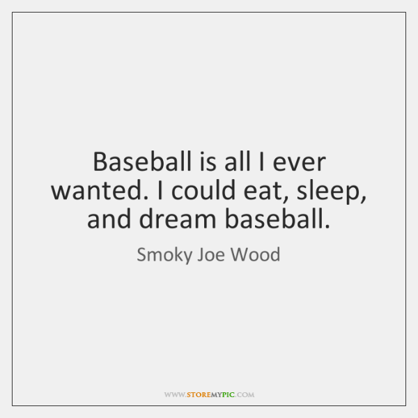 Baseball is all I ever wanted. I could eat, sleep, and dream ...