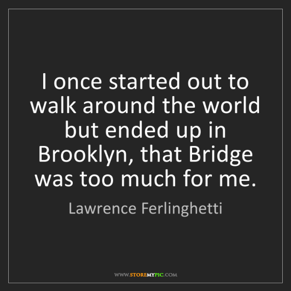 Lawrence Ferlinghetti: I once started out to walk around the world but ended...