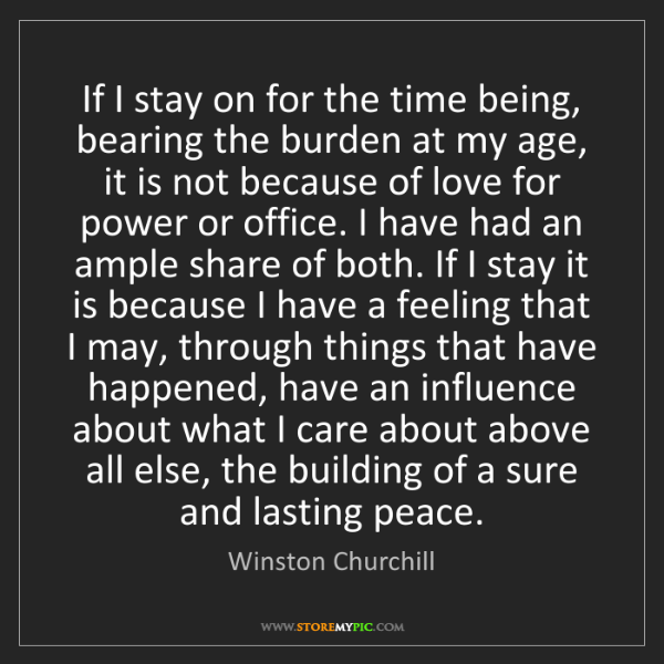 Winston Churchill: If I stay on for the time being, bearing the burden at...