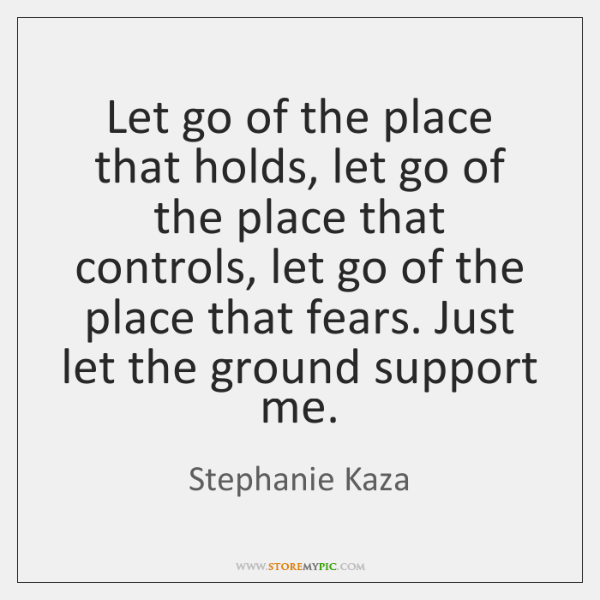Let go of the place that holds, let go of the place ...