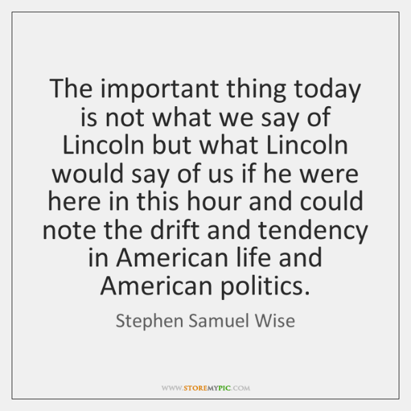 The important thing today is not what we say of Lincoln but ...
