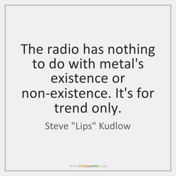 The radio has nothing to do with metal's existence or non-existence. It's ...