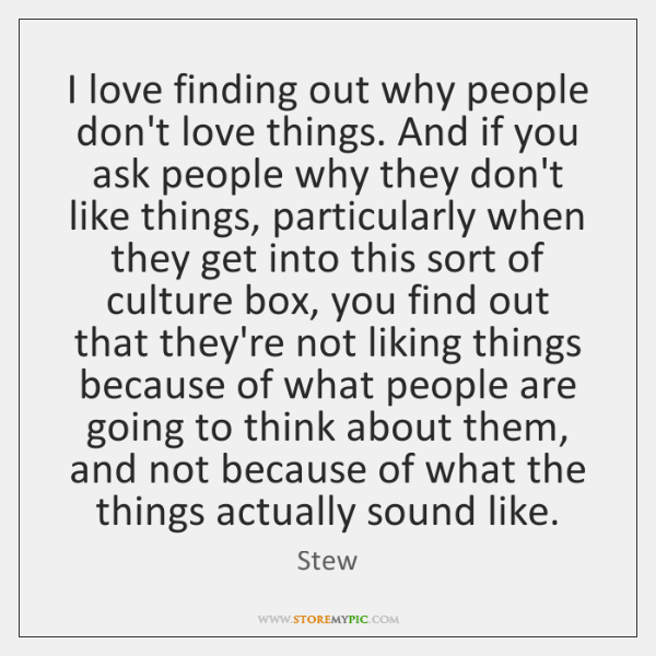 I love finding out why people don't love things. And if you ...