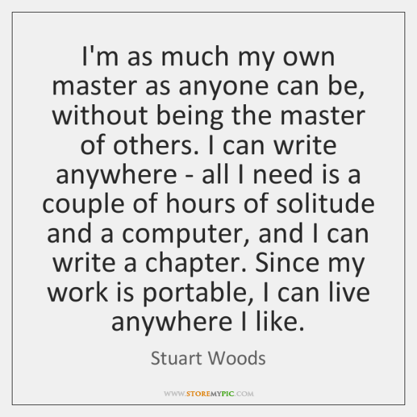 I'm as much my own master as anyone can be, without being ...