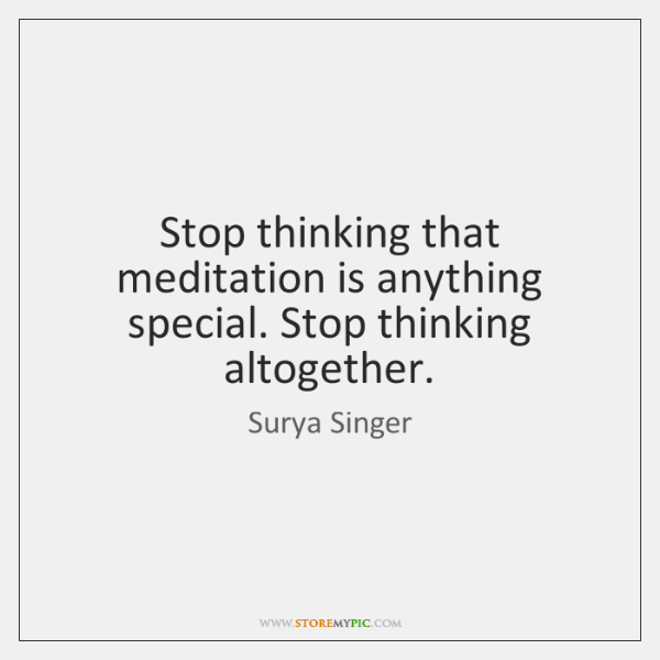 Stop thinking that meditation is anything special. Stop thinking altogether.