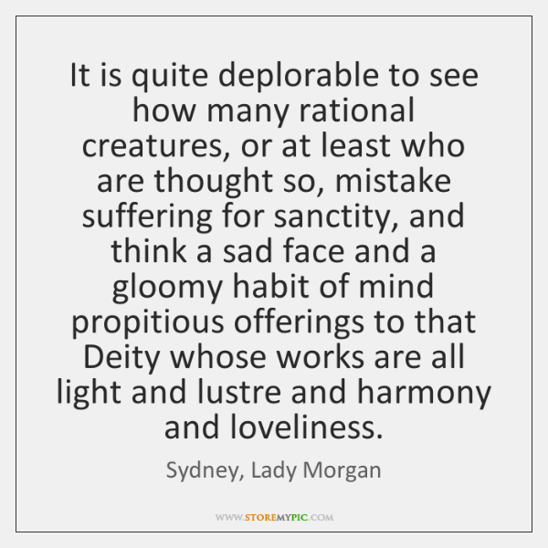 It is quite deplorable to see how many rational creatures, or at ...