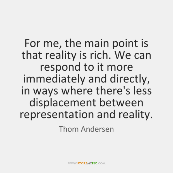 For me, the main point is that reality is rich. We can ...