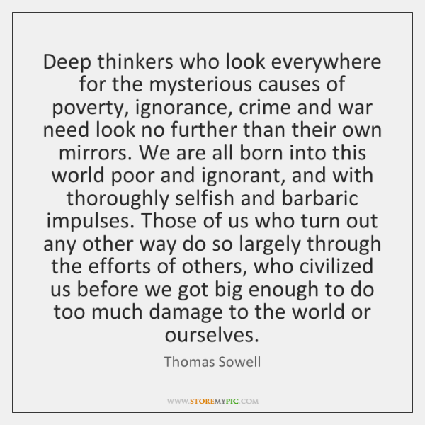 Deep thinkers who look everywhere for the mysterious causes of poverty, ignorance, ...