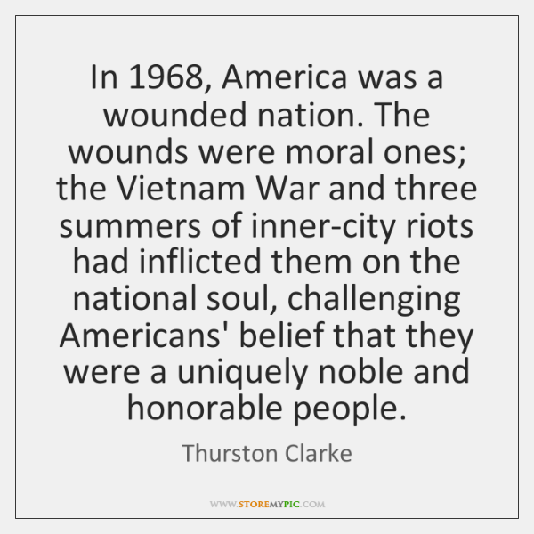 In 1968, America was a wounded nation. The wounds were moral ones; the ...