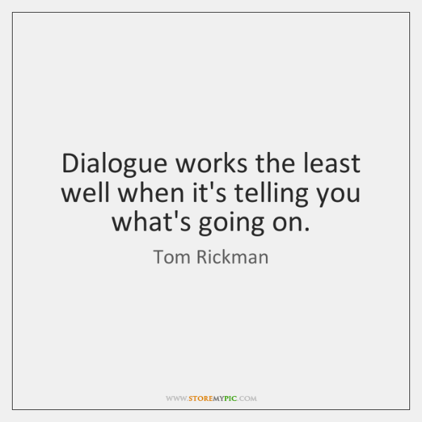 Dialogue works the least well when it's telling you what's going on.