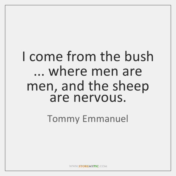 I come from the bush ... where men are men, and the sheep ...