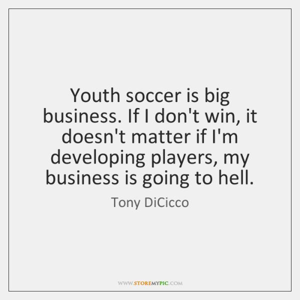 Youth soccer is big business. If I don't win, it doesn't matter ...