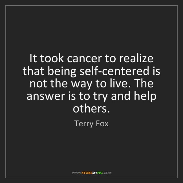 Terry Fox: It took cancer to realize that being self-centered is...
