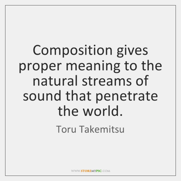 Composition gives proper meaning to the natural streams of sound that penetrate ...