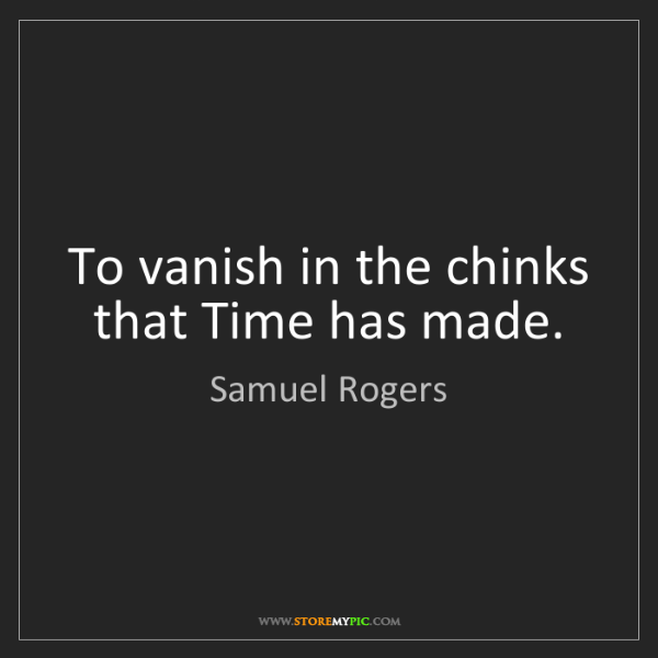 Samuel Rogers: To vanish in the chinks that Time has made.