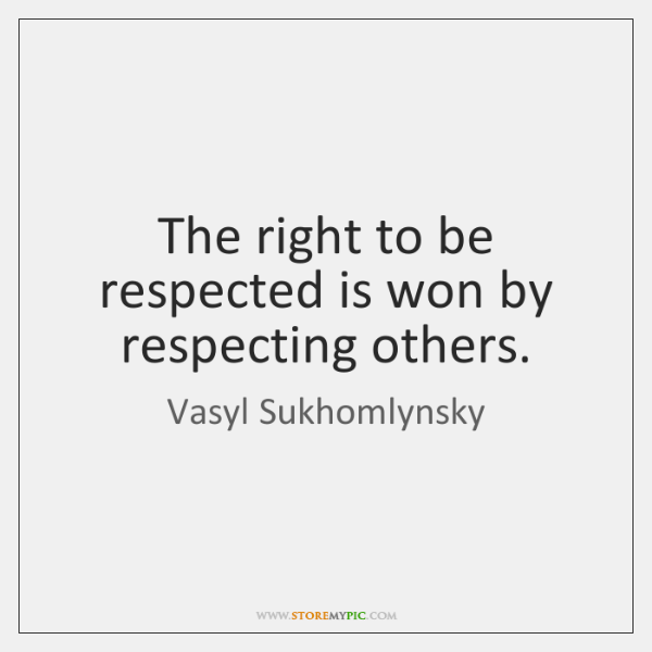 The right to be respected is won by respecting others.
