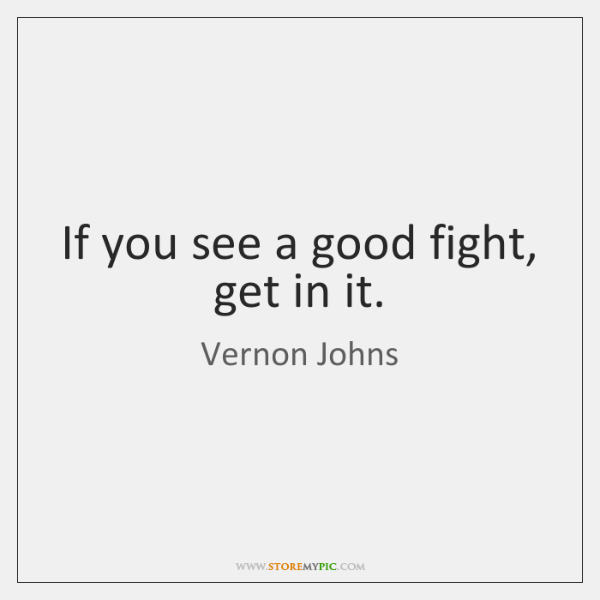 If you see a good fight, get in it.